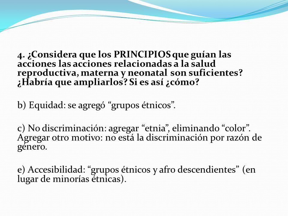 4. ¿Considera que los PRINCIPIOS que guían las acciones las acciones relacionadas a la salud reproductiva, materna y neonatal son suficientes? ¿Habría