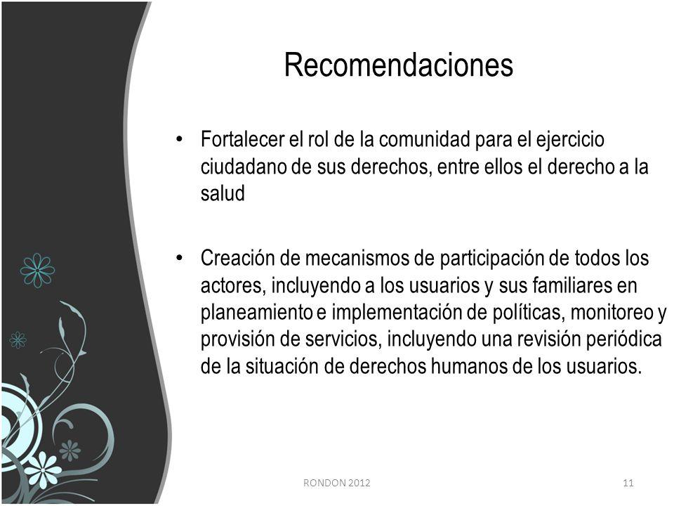 Recomendaciones Fortalecer el rol de la comunidad para el ejercicio ciudadano de sus derechos, entre ellos el derecho a la salud Creación de mecanismos de participación de todos los actores, incluyendo a los usuarios y sus familiares en planeamiento e implementación de políticas, monitoreo y provisión de servicios, incluyendo una revisión periódica de la situación de derechos humanos de los usuarios.