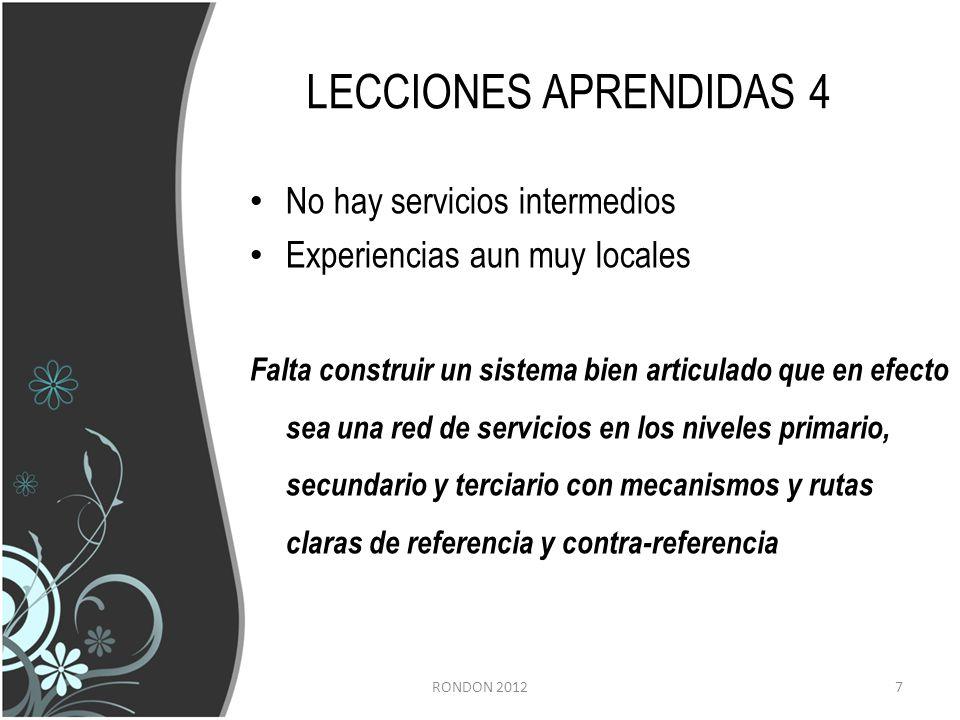 LECCIONES APRENDIDAS 4 No hay servicios intermedios Experiencias aun muy locales Falta construir un sistema bien articulado que en efecto sea una red de servicios en los niveles primario, secundario y terciario con mecanismos y rutas claras de referencia y contra-referencia RONDON 20127