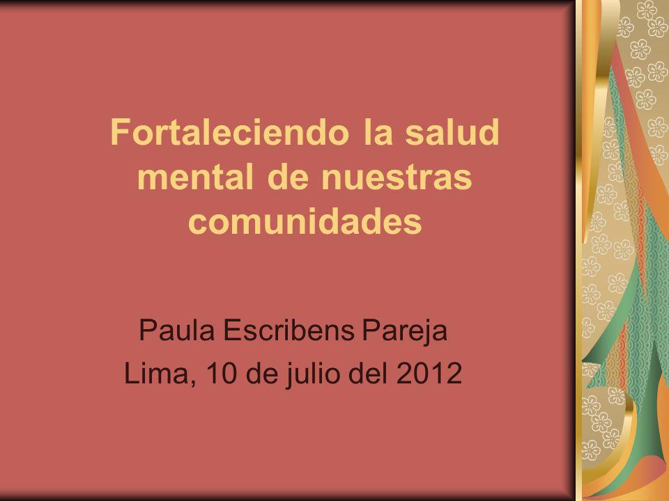 Fortaleciendo la salud mental de nuestras comunidades Paula Escribens Pareja Lima, 10 de julio del 2012
