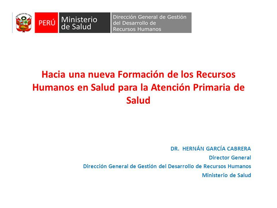 Hacia una nueva Formación de los Recursos Humanos en Salud para la Atención Primaria de Salud DR. HERNÁN GARCÍA CABRERA Director General Dirección Gen