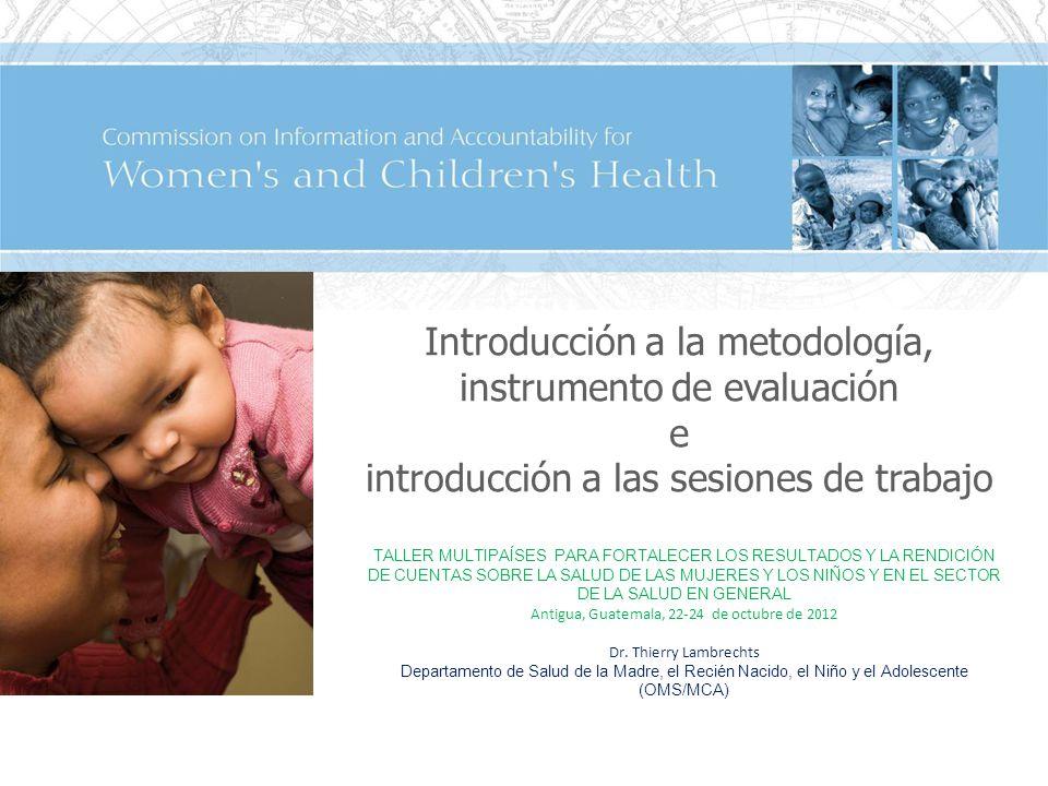 Introducción a la metodología, instrumento de evaluación e introducción a las sesiones de trabajo TALLER MULTIPAÍSES PARA FORTALECER LOS RESULTADOS Y LA RENDICIÓN DE CUENTAS SOBRE LA SALUD DE LAS MUJERES Y LOS NIÑOS Y EN EL SECTOR DE LA SALUD EN GENERAL Antigua, Guatemala, 22-24 de octubre de 2012 Dr.