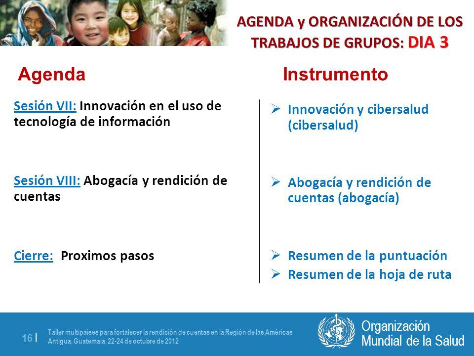 Taller multipaíses para fortalecer la rendición de cuentas en la Región de las Américas Antigua, Guatemala, 22-24 de octubre de 2012 16 | Mundial de la Salud Organización Sesión VII: Innovación en el uso de tecnología de información Sesión VIII: Abogacía y rendición de cuentas Cierre: Proximos pasos Innovación y cibersalud (cibersalud) Abogacía y rendición de cuentas (abogacía) Resumen de la puntuación Resumen de la hoja de ruta AgendaInstrumento AGENDA y ORGANIZACIÓN DE LOS TRABAJOS DE GRUPOS: DIA 3