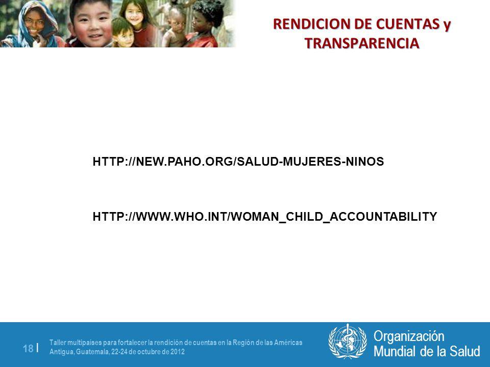 Taller multipaíses para fortalecer la rendición de cuentas en la Región de las Américas Antigua, Guatemala, 22-24 de octubre de 2012 18 | Mundial de la Salud Organización HTTP://NEW.PAHO.ORG/SALUD-MUJERES-NINOS HTTP://WWW.WHO.INT/WOMAN_CHILD_ACCOUNTABILITY RENDICION DE CUENTAS y TRANSPARENCIA