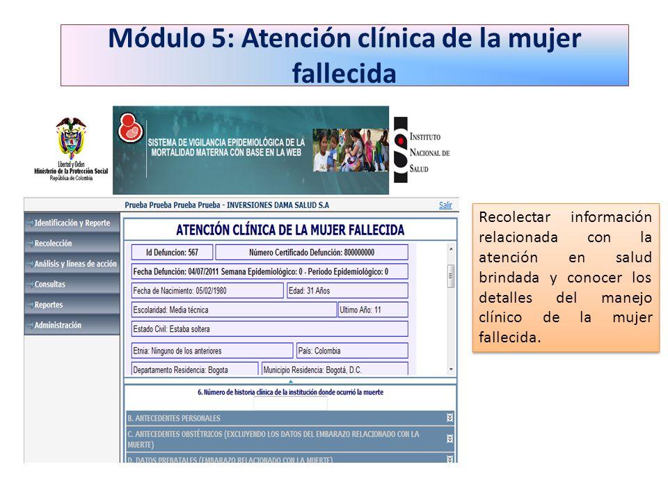 Módulo 5: Atención clínica de la mujer fallecida Recolectar información relacionada con la atención en salud brindada y conocer los detalles del manej