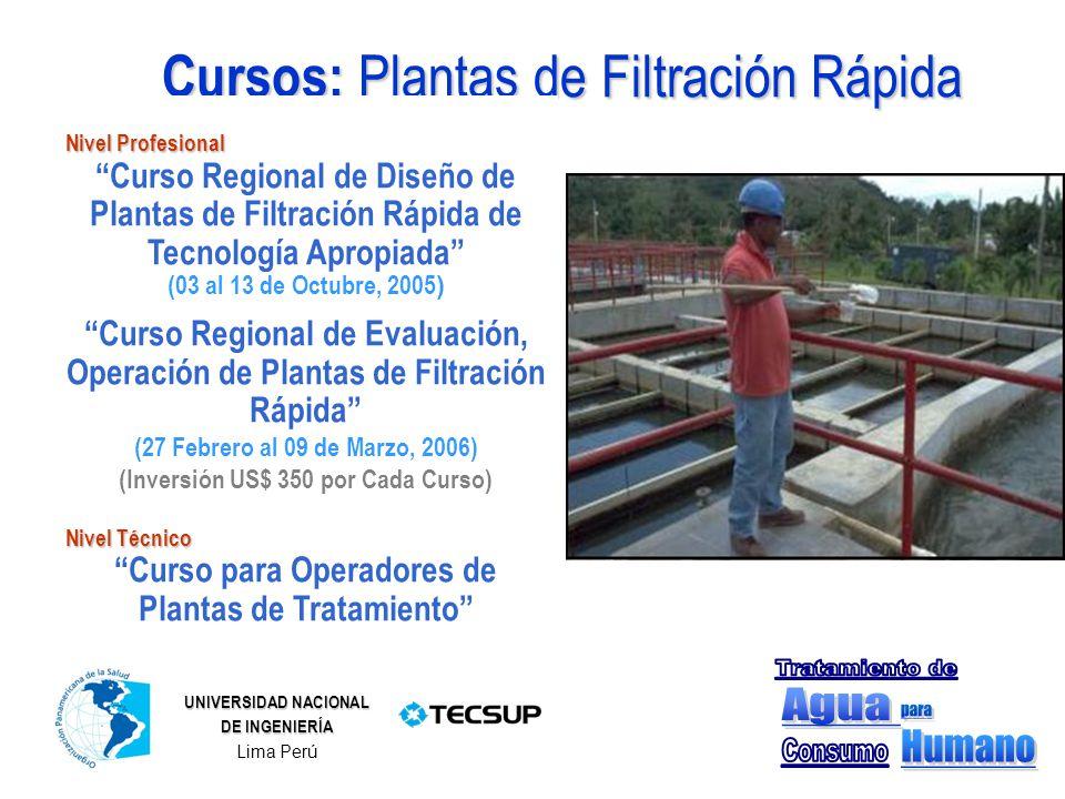 Cursos: Plantas de Filtración Rápida Nivel Profesional Curso Regional de Diseño de Plantas de Filtración Rápida de Tecnología Apropiada (03 al 13 de Octubre, 2005 ) Curso Regional de Evaluación, Operación de Plantas de Filtración Rápida (27 Febrero al 09 de Marzo, 2006) (Inversión US$ 350 por Cada Curso) Nivel Técnico Curso para Operadores de Plantas de Tratamiento UNIVERSIDAD NACIONAL DE INGENIERÍA Lima Perú