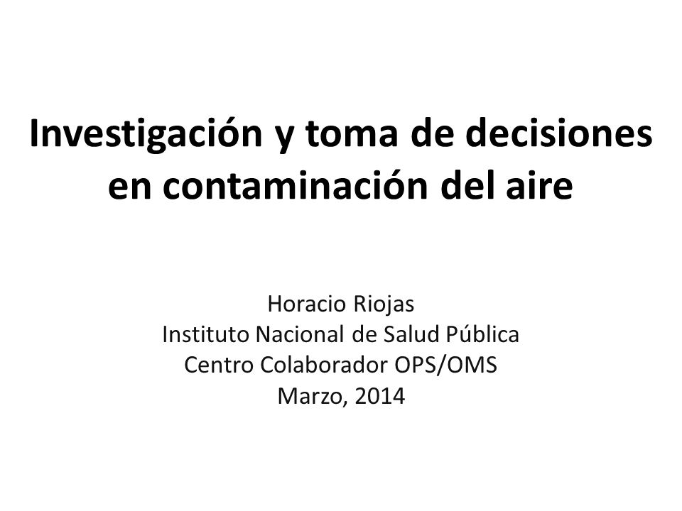Investigación y toma de decisiones en contaminación del aire Horacio Riojas Instituto Nacional de Salud Pública Centro Colaborador OPS/OMS Marzo, 2014