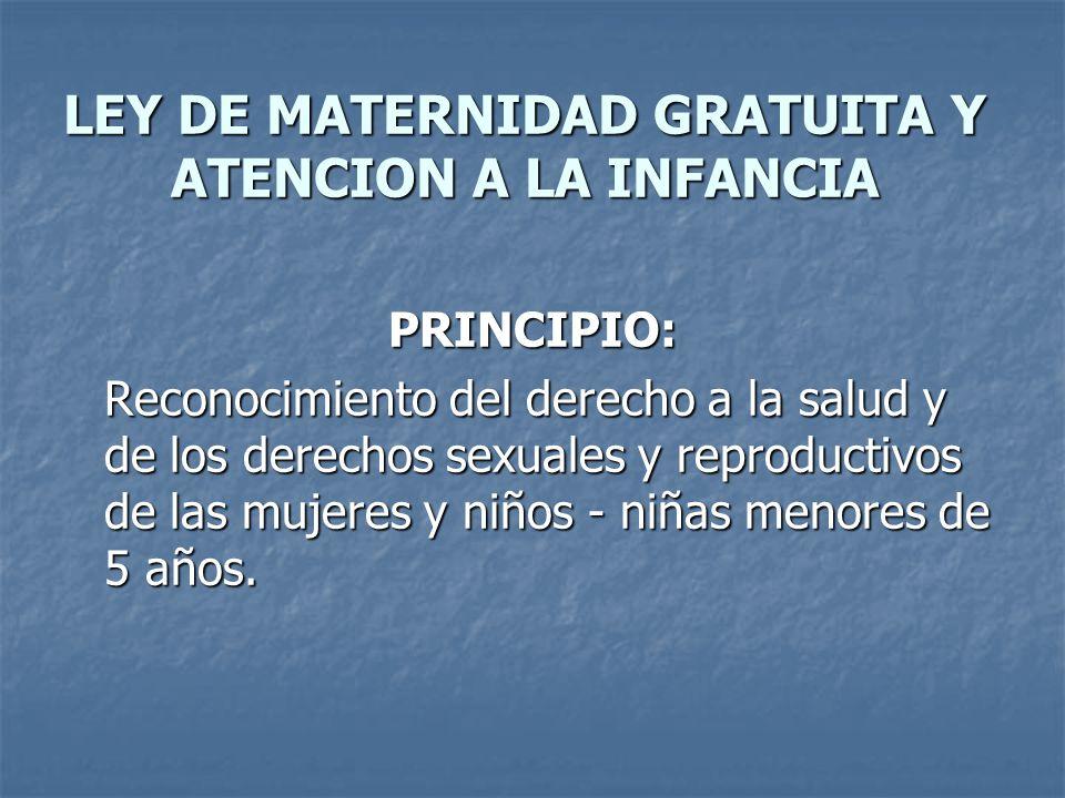 LEY DE MATERNIDAD GRATUITA Y ATENCION A LA INFANCIA PRINCIPIO: Reconocimiento del derecho a la salud y de los derechos sexuales y reproductivos de las mujeres y niños - niñas menores de 5 años.