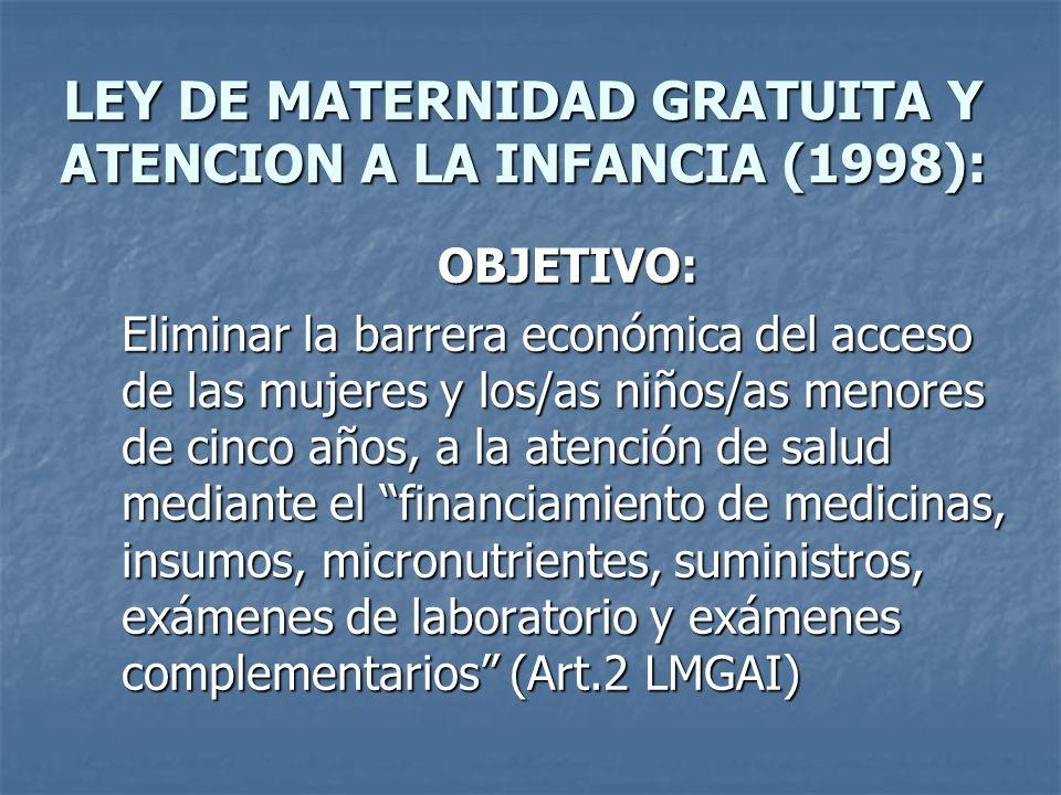 LEY DE MATERNIDAD GRATUITA Y ATENCION A LA INFANCIA (1998): OBJETIVO: Eliminar la barrera económica del acceso de las mujeres y los/as niños/as menores de cinco años, a la atención de salud mediante el financiamiento de medicinas, insumos, micronutrientes, suministros, exámenes de laboratorio y exámenes complementarios (Art.2 LMGAI)