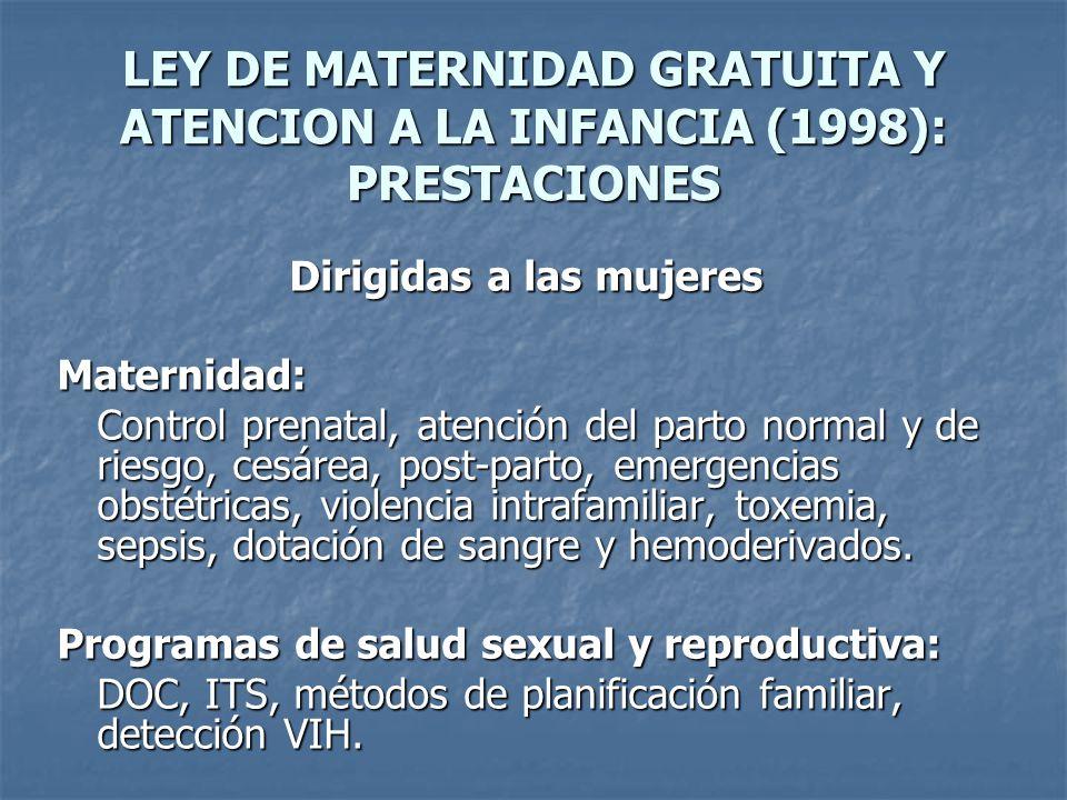 LEY DE MATERNIDAD GRATUITA Y ATENCION A LA INFANCIA (1998): PRESTACIONES Dirigidas a las mujeres Maternidad: Control prenatal, atención del parto normal y de riesgo, cesárea, post-parto, emergencias obstétricas, violencia intrafamiliar, toxemia, sepsis, dotación de sangre y hemoderivados.