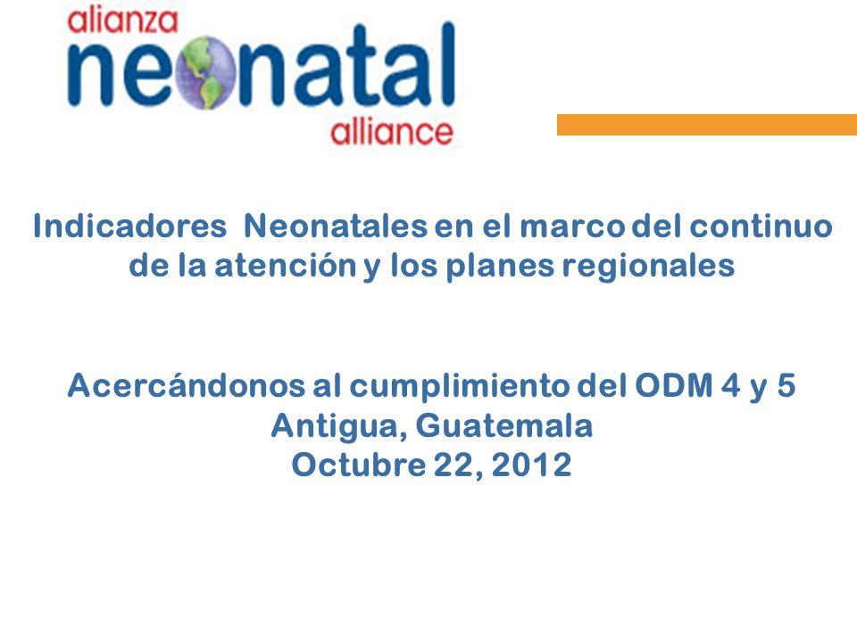 Indicadores Neonatales en el marco del continuo de la atención y los planes regionales Acercándonos al cumplimiento del ODM 4 y 5 Antigua, Guatemala O