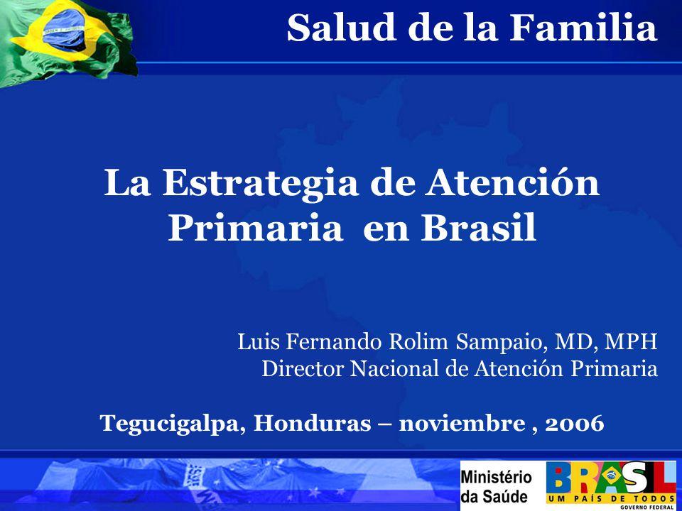 Salud de la Familia La Estrategia de Atención Primaria en Brasil Luis Fernando Rolim Sampaio, MD, MPH Director Nacional de Atención Primaria Tegucigalpa, Honduras – noviembre, 2006