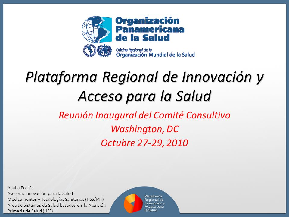 Plataforma Regional de Innovación y Acceso para la Salud Reunión Inaugural del Comité Consultivo Washington, DC Octubre 27-29, 2010 Analía Porrás Ases