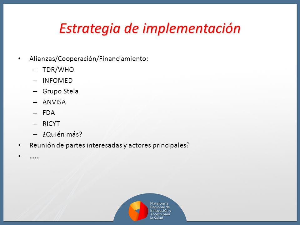 Estrategia de implementación Alianzas/Cooperación/Financiamiento: – TDR/WHO – INFOMED – Grupo Stela – ANVISA – FDA – RICYT – ¿Quién más? Reunión de pa