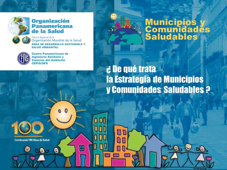 ¿ De qué trata la Estrategia de Municipios y Comunidades Saludables ? Municipios y Comunidades Saludables Celebrando 100 Años de Salud