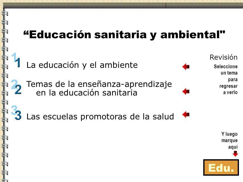 Edu. La educación y el ambiente Las escuelas promotoras de la salud Temas de la enseñanza-aprendizaje en la educación sanitaria Educación sanitaria y