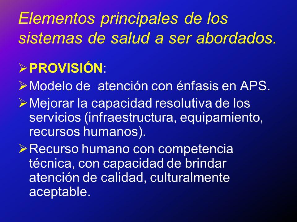 Elementos principales de los sistemas de salud a ser abordados. PROVISIÓN: Modelo de atención con énfasis en APS. Mejorar la capacidad resolutiva de l