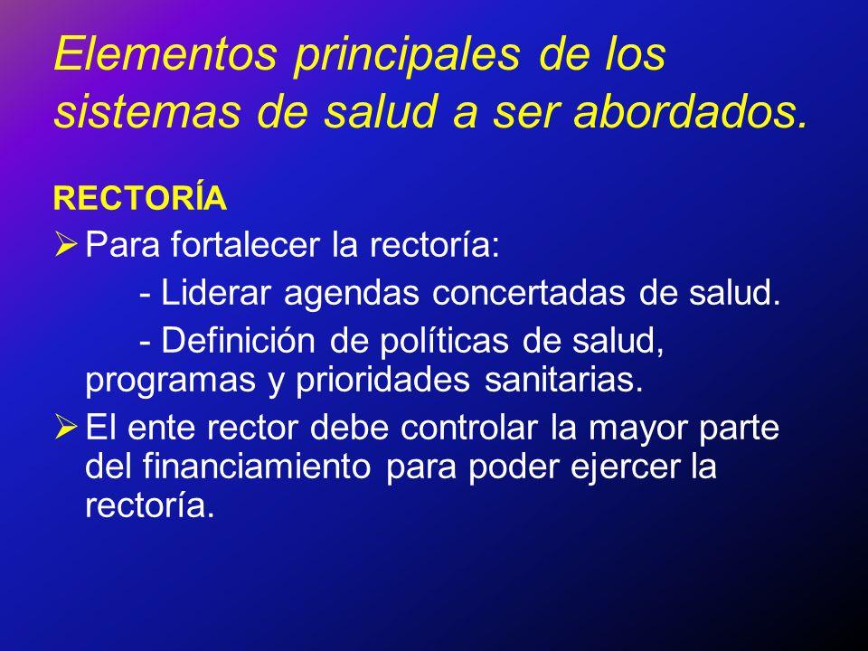 Elementos principales de los sistemas de salud a ser abordados. RECTORÍA Para fortalecer la rectoría: - Liderar agendas concertadas de salud. - Defini