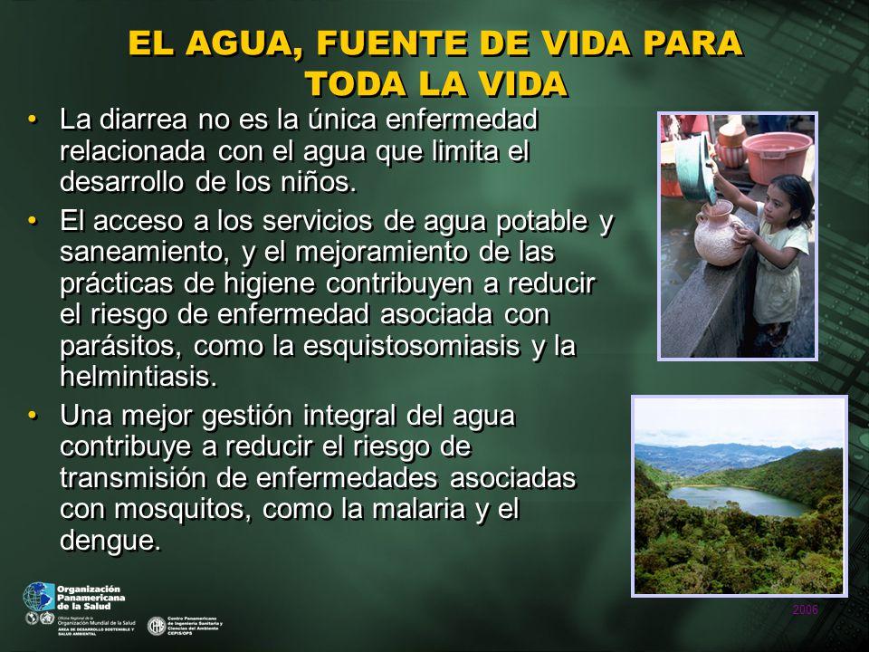 2006 EL AGUA, FUENTE DE VIDA PARA TODA LA VIDA La diarrea no es la única enfermedad relacionada con el agua que limita el desarrollo de los niños.