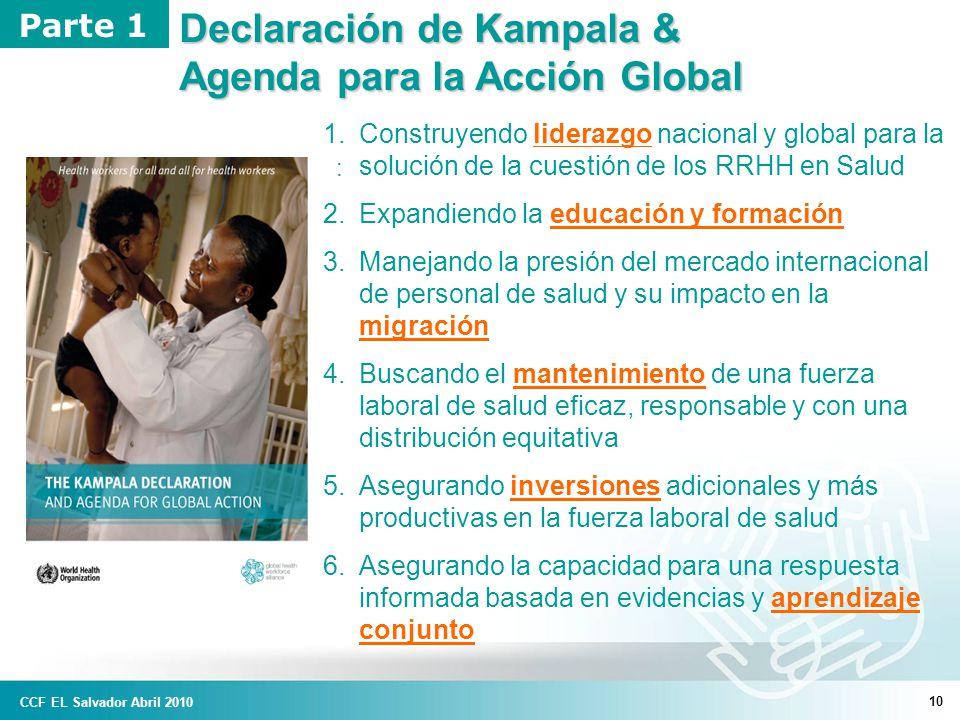 10 : Declaración de Kampala & Agenda para la Acción Global Parte 1 1.Construyendo liderazgo nacional y global para la solución de la cuestión de los RRHH en Salud 2.Expandiendo la educación y formación 3.Manejando la presión del mercado internacional de personal de salud y su impacto en la migración 4.Buscando el mantenimiento de una fuerza laboral de salud eficaz, responsable y con una distribución equitativa 5.Asegurando inversiones adicionales y más productivas en la fuerza laboral de salud 6.Asegurando la capacidad para una respuesta informada basada en evidencias y aprendizaje conjunto CCF EL Salvador Abril 2010