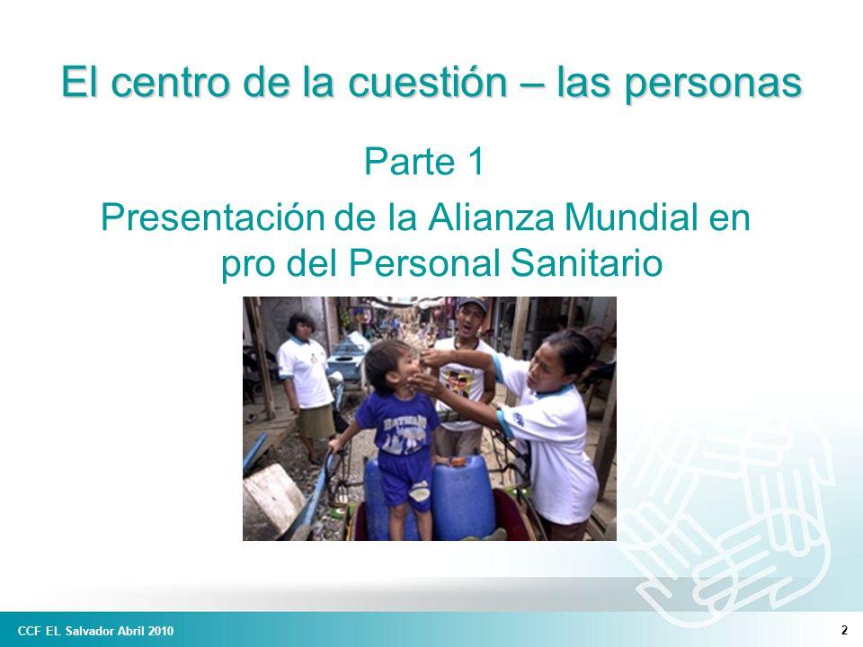 CCF EL Salvador Abril 2010 2 El centro de la cuestión – las personas Parte 1 Presentación de la Alianza Mundial en pro del Personal Sanitario