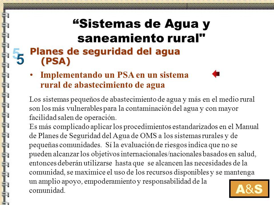 A&SA&S Planes de seguridad del agua (PSA) Implementando un PSA en un sistema rural de abastecimiento de agua Los sistemas de agua en pequeñas comunidades rurales requieren de: entrenamiento y educación asesoramiento técnico apoyo financiero y de gestión monitoreo del servicio de la calidad del agua vigilancia y evaluación independiente.