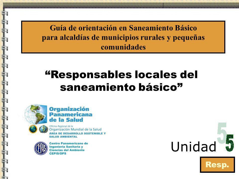 Responsables locales del saneamiento básico Resp. Unidad Guía de orientación en Saneamiento Básico para alcaldías de municipios rurales y pequeñas com