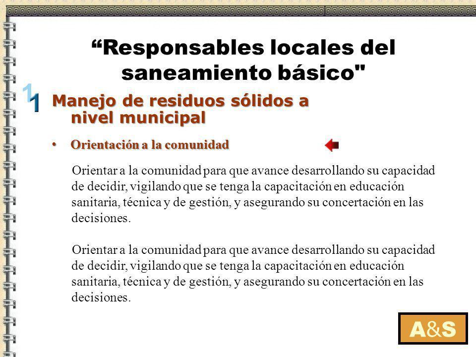 Orientación a la comunidad Orientación a la comunidad A&SA&S Manejo de residuos sólidos a nivel municipal Responsables locales del saneamiento básico
