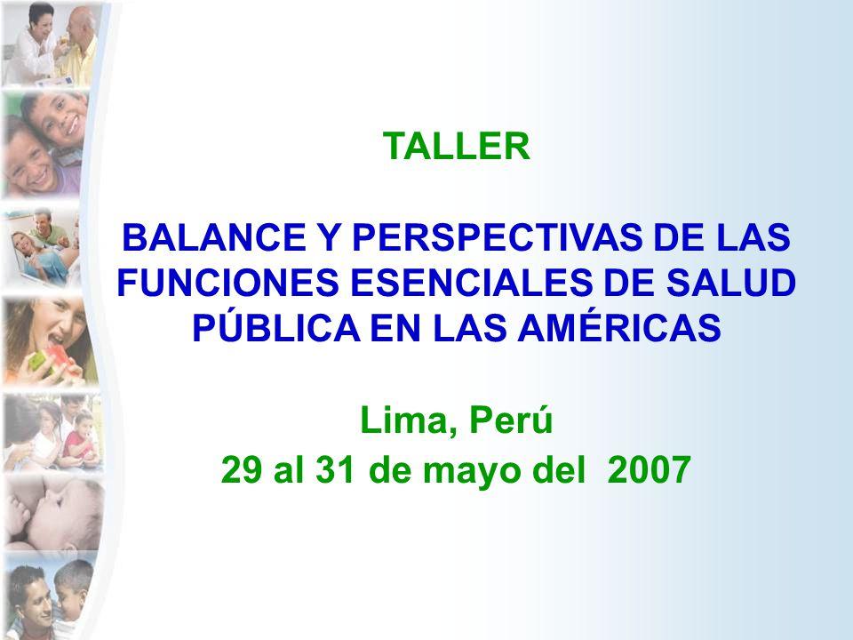 TALLER BALANCE Y PERSPECTIVAS DE LAS FUNCIONES ESENCIALES DE SALUD PÚBLICA EN LAS AMÉRICAS Lima, Perú 29 al 31 de mayo del 2007
