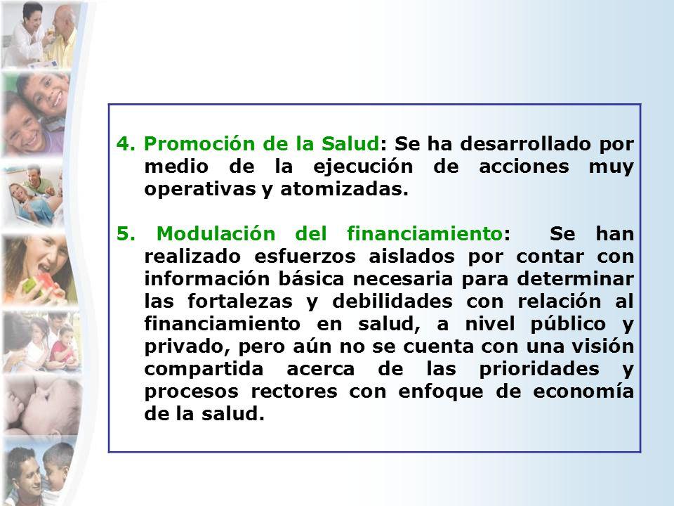4. Promoción de la Salud: Se ha desarrollado por medio de la ejecución de acciones muy operativas y atomizadas. 5. Modulación del financiamiento: Se h