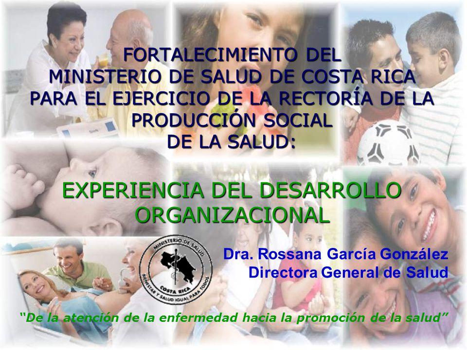 FORTALECIMIENTO DEL MINISTERIO DE SALUD DE COSTA RICA PARA EL EJERCICIO DE LA RECTORÍA DE LA PRODUCCIÓN SOCIAL DE LA SALUD: EXPERIENCIA DEL DESARROLLO ORGANIZACIONAL De la atención de la enfermedad hacia la promoción de la salud Dra.