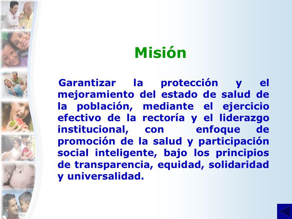 Misión Garantizar la protección y el mejoramiento del estado de salud de la población, mediante el ejercicio efectivo de la rectoría y el liderazgo institucional, con enfoque de promoción de la salud y participación social inteligente, bajo los principios de transparencia, equidad, solidaridad y universalidad.