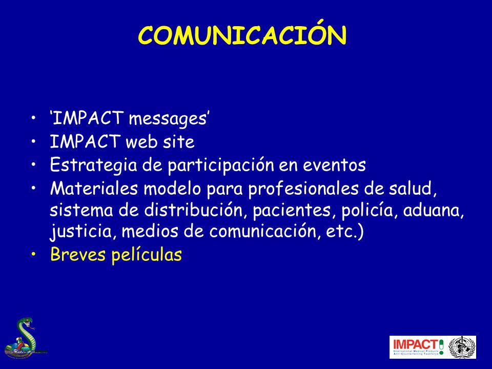 COMUNICACIÓN IMPACT messages IMPACT web site Estrategia de participación en eventos Materiales modelo para profesionales de salud, sistema de distribución, pacientes, policía, aduana, justicia, medios de comunicación, etc.) Breves películas