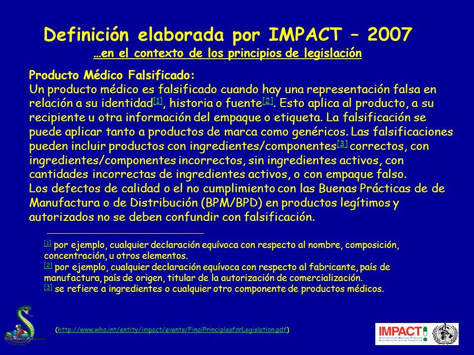 Definición elaborada por IMPACT – 2007 …en el contexto de los principios de legislación (http://www.who.int/entity/impact/events/FinalPrinciplesforLegislation.pdf)http://www.who.int/entity/impact/events/FinalPrinciplesforLegislation.pdf Producto Médico Falsificado: Un producto médico es falsificado cuando hay una representación falsa en relación a su identidad [1], historia o fuente [2].