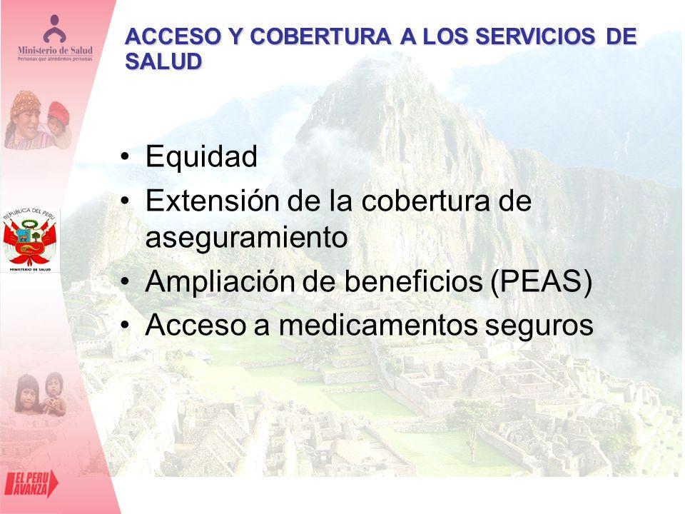 ACCESO Y COBERTURA A LOS SERVICIOS DE SALUD Equidad Extensión de la cobertura de aseguramiento Ampliación de beneficios (PEAS) Acceso a medicamentos s
