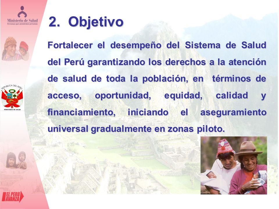 2. Objetivo Fortalecer el desempeño del Sistema de Salud del Perú garantizando los derechos a la atención de salud de toda la población, en términos d