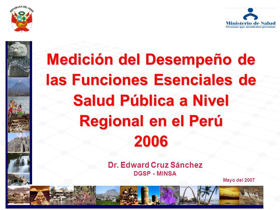 Dr. Edward Cruz Sánchez DGSP - MINSA Medición del Desempeño de las Funciones Esenciales de Salud Pública a Nivel Regional en el Perú 2006 Mayo del 200