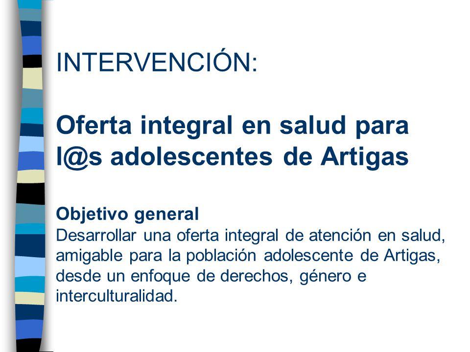 INTERVENCIÓN: Oferta integral en salud para l@s adolescentes de Artigas Objetivo general Desarrollar una oferta integral de atención en salud, amigable para la población adolescente de Artigas, desde un enfoque de derechos, género e interculturalidad.