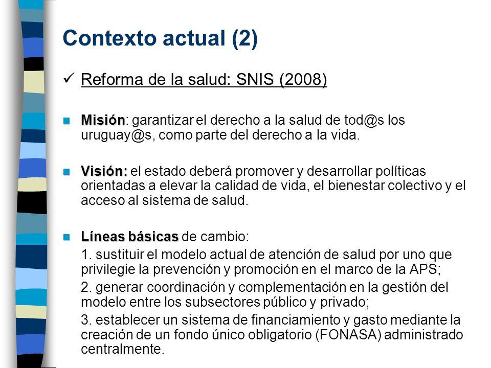 Contexto actual (2) Reforma de la salud: SNIS (2008) Misión Misión: garantizar el derecho a la salud de tod@s los uruguay@s, como parte del derecho a la vida.
