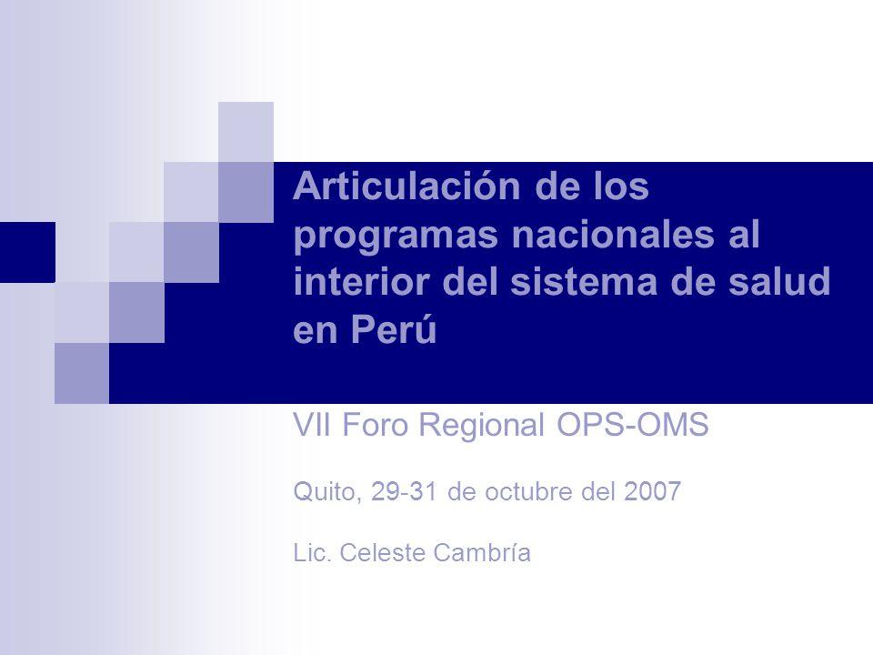 Articulación de los programas nacionales al interior del sistema de salud en Perú VII Foro Regional OPS-OMS Quito, 29-31 de octubre del 2007 Lic.
