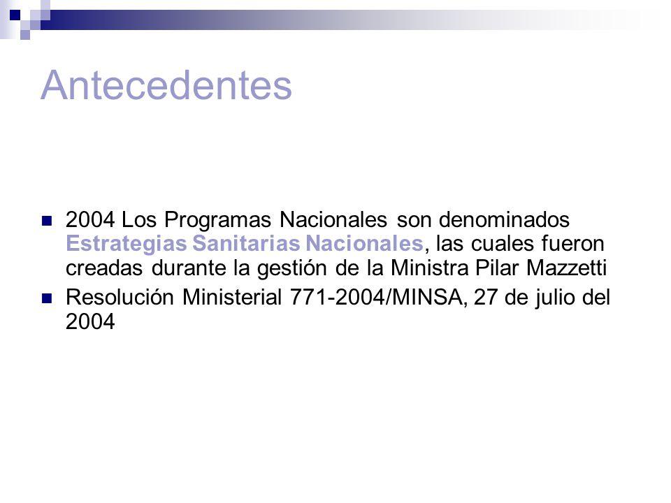 Antecedentes 2004 Los Programas Nacionales son denominados Estrategias Sanitarias Nacionales, las cuales fueron creadas durante la gestión de la Ministra Pilar Mazzetti Resolución Ministerial 771-2004/MINSA, 27 de julio del 2004