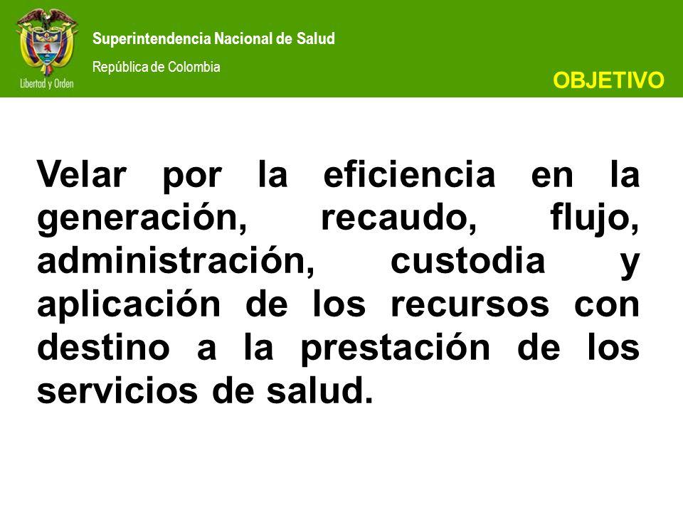 Superintendencia Nacional de Salud República de Colombia Velar por la eficiencia en la generación, recaudo, flujo, administración, custodia y aplicación de los recursos con destino a la prestación de los servicios de salud.