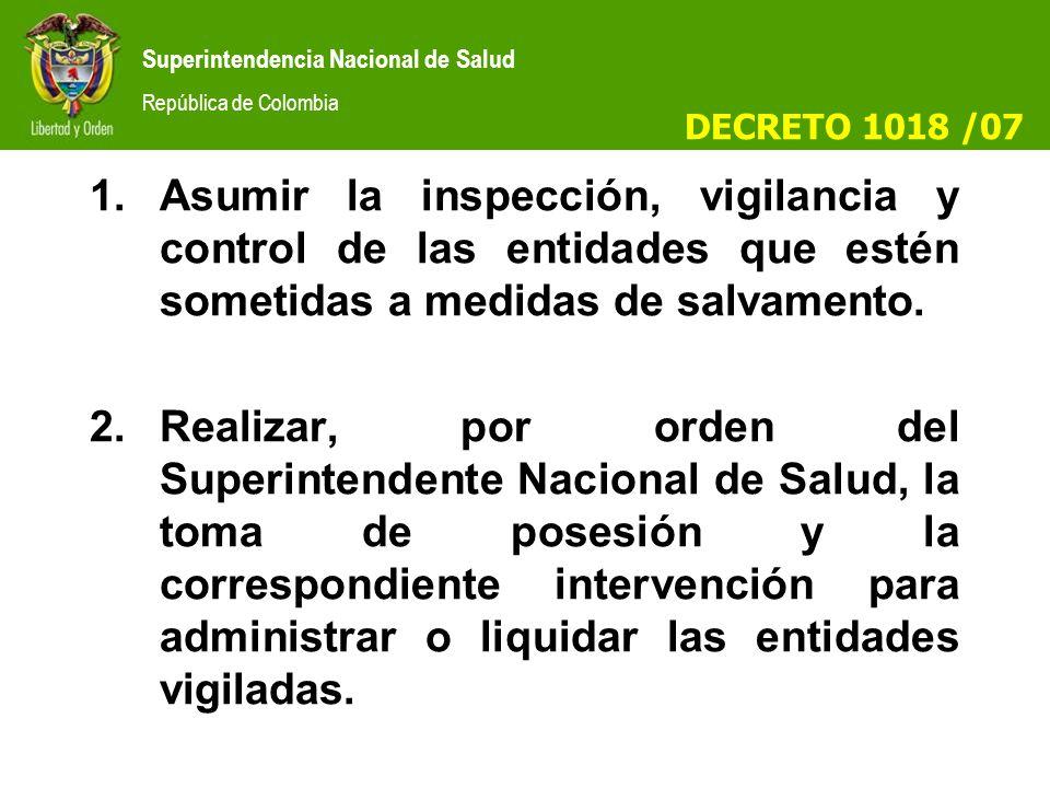 Superintendencia Nacional de Salud República de Colombia 1.Asumir la inspección, vigilancia y control de las entidades que estén sometidas a medidas de salvamento.