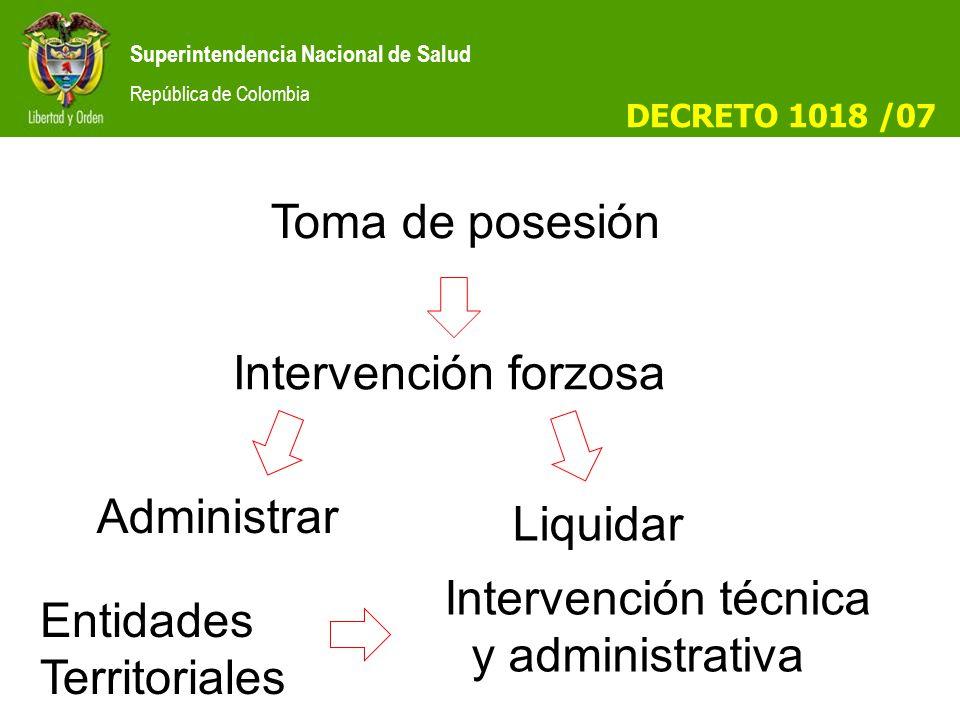 Superintendencia Nacional de Salud República de Colombia Toma de posesión Intervención forzosa Administrar Liquidar Intervención técnica y administrativa Entidades Territoriales DECRETO 1018 /07