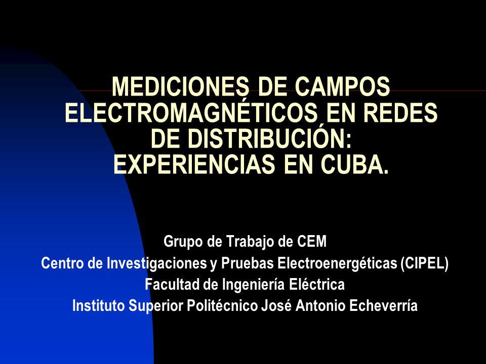 MEDICIONES DE CAMPOS ELECTROMAGNÉTICOS EN REDES DE DISTRIBUCIÓN: EXPERIENCIAS EN CUBA. Grupo de Trabajo de CEM Centro de Investigaciones y Pruebas Ele
