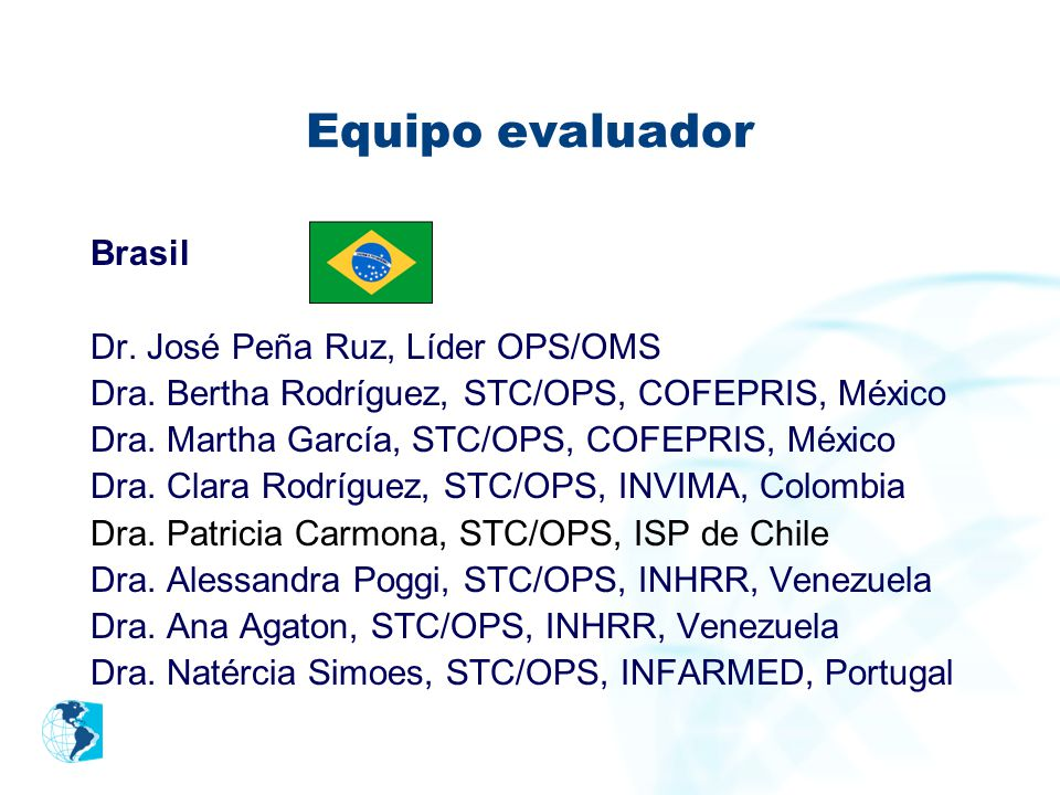 Equipo evaluador Brasil Dr. José Peña Ruz, Líder OPS/OMS Dra. Bertha Rodríguez, STC/OPS, COFEPRIS, México Dra. Martha García, STC/OPS, COFEPRIS, Méxic