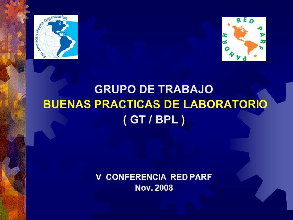 GRUPO DE TRABAJO BUENAS PRACTICAS DE LABORATORIO ( GT / BPL ) V CONFERENCIA RED PARF Nov. 2008