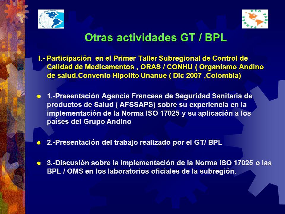 Otras actividades GT / BPL I.- Participación en el Primer Taller Subregional de Control de Calidad de Medicamentos, ORAS / CONHU ( Organismo Andino de salud.Convenio Hipolito Unanue ( Dic 2007,Colombia) 1.-Presentación Agencia Francesa de Seguridad Sanitaria de productos de Salud ( AFSSAPS) sobre su experiencia en la implementación de la Norma ISO 17025 y su aplicación a los países del Grupo Andino 2.-Presentación del trabajo realizado por el GT/ BPL 3.-Discusión sobre la implementación de la Norma ISO 17025 o las BPL / OMS en los laboratorios oficiales de la subregión.