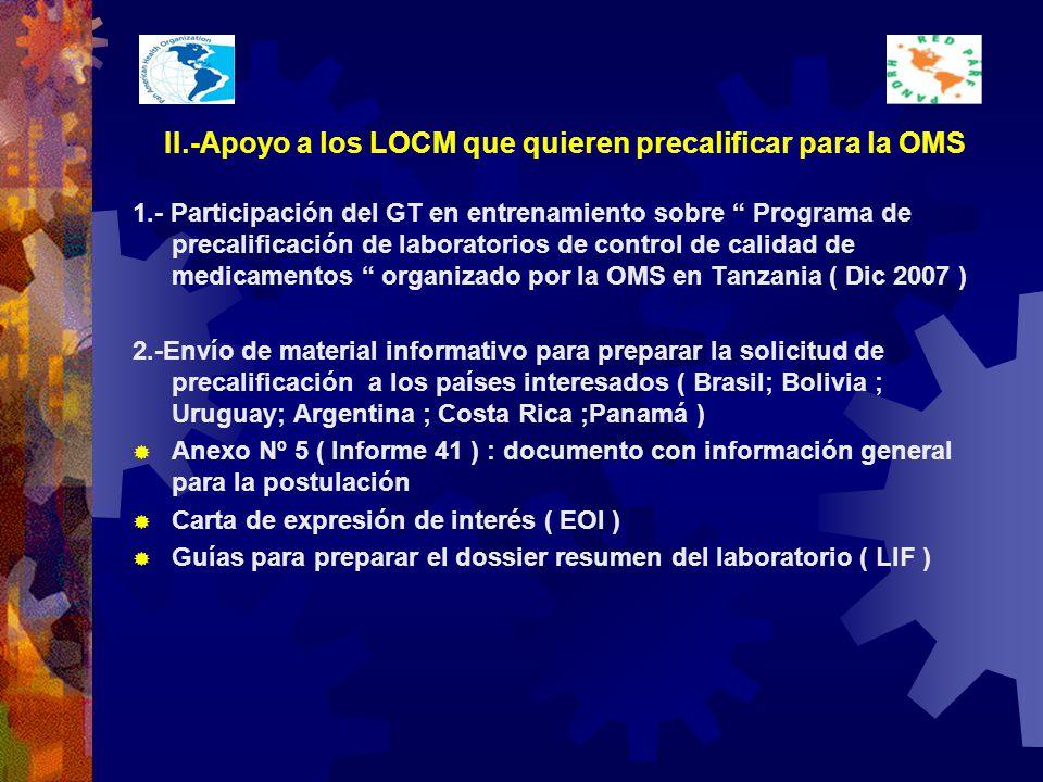 II.-Apoyo a los LOCM que quieren precalificar para la OMS 1.- Participación del GT en entrenamiento sobre Programa de precalificación de laboratorios de control de calidad de medicamentos organizado por la OMS en Tanzania ( Dic 2007 ) 2.-Envío de material informativo para preparar la solicitud de precalificación a los países interesados ( Brasil; Bolivia ; Uruguay; Argentina ; Costa Rica ;Panamá ) Anexo Nº 5 ( Informe 41 ) : documento con información general para la postulación Carta de expresión de interés ( EOI ) Guías para preparar el dossier resumen del laboratorio ( LIF )
