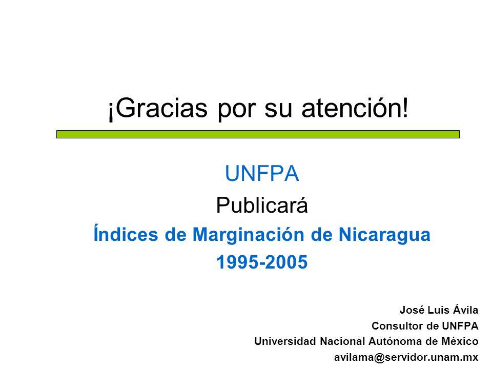 ¡Gracias por su atención! UNFPA Publicará Índices de Marginación de Nicaragua 1995-2005 José Luis Ávila Consultor de UNFPA Universidad Nacional Autóno